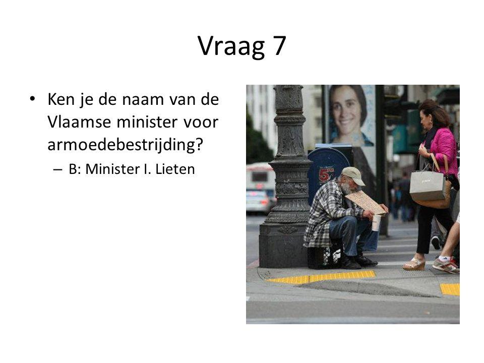 Vraag 7 Ken je de naam van de Vlaamse minister voor armoedebestrijding B: Minister I. Lieten