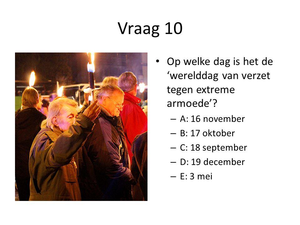 Vraag 10 Op welke dag is het de 'werelddag van verzet tegen extreme armoede' A: 16 november. B: 17 oktober.