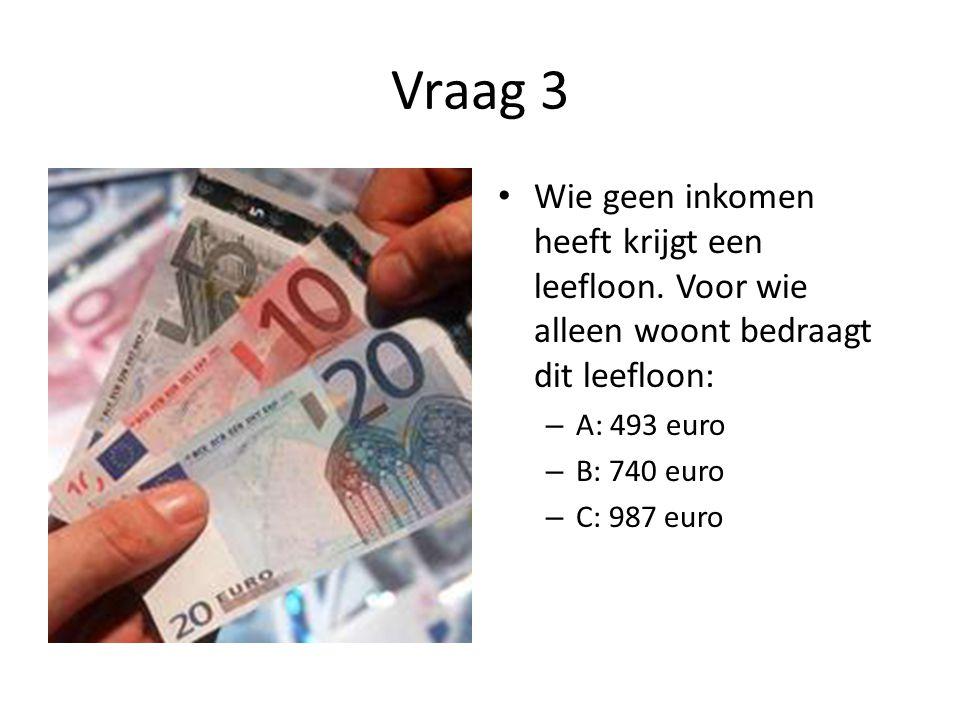 Vraag 3 Wie geen inkomen heeft krijgt een leefloon. Voor wie alleen woont bedraagt dit leefloon: A: 493 euro.