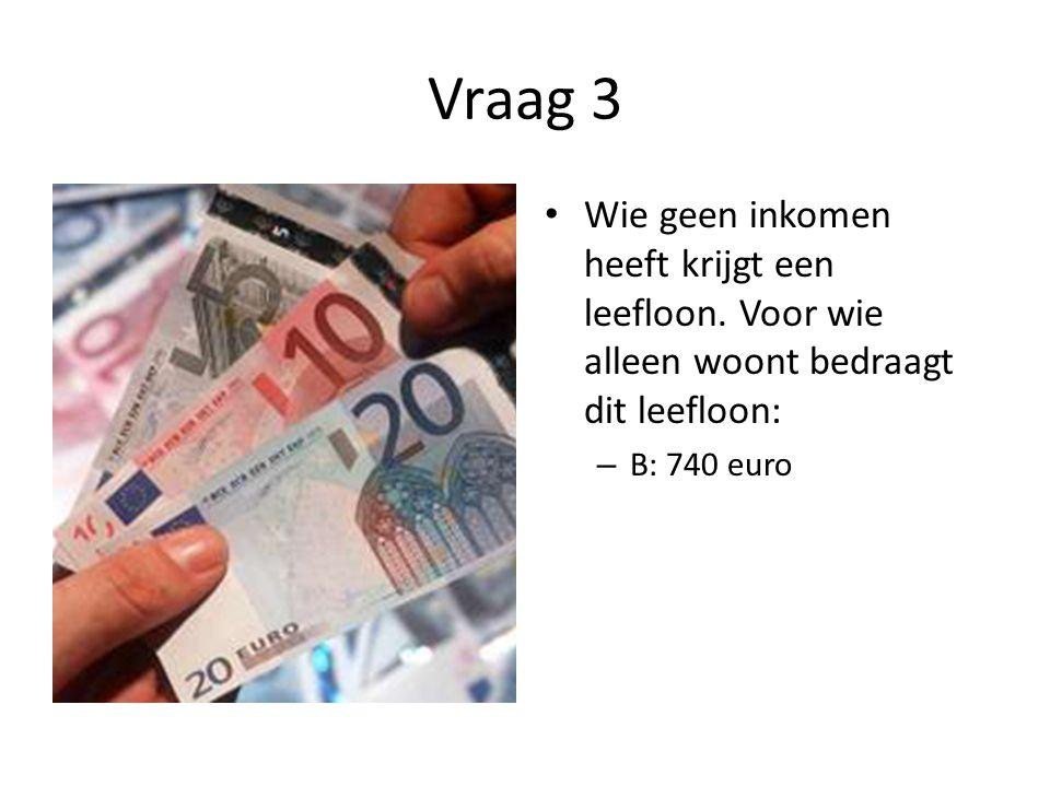 Vraag 3 Wie geen inkomen heeft krijgt een leefloon.