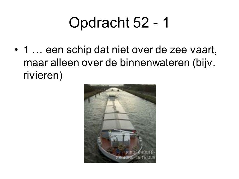 Opdracht 52 - 1 1 … een schip dat niet over de zee vaart, maar alleen over de binnenwateren (bijv.