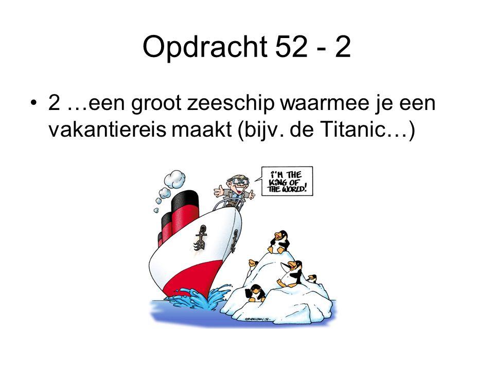 Opdracht 52 - 2 2 …een groot zeeschip waarmee je een vakantiereis maakt (bijv. de Titanic…)