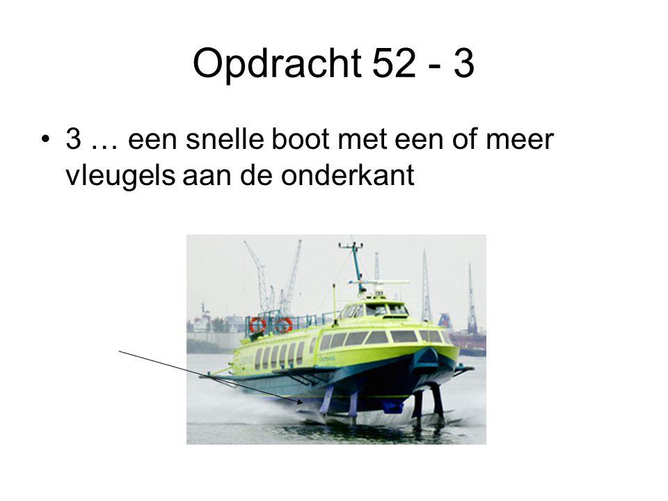 Opdracht 52 - 3 3 … een snelle boot met een of meer vleugels aan de onderkant