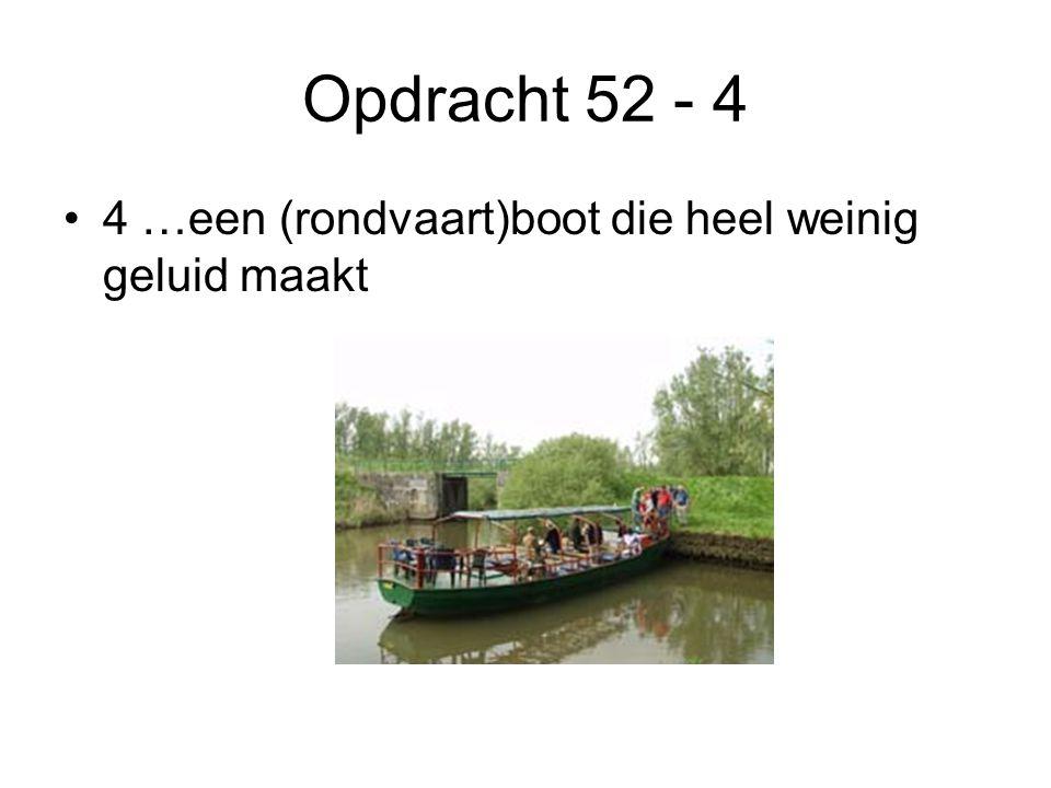 Opdracht 52 - 4 4 …een (rondvaart)boot die heel weinig geluid maakt