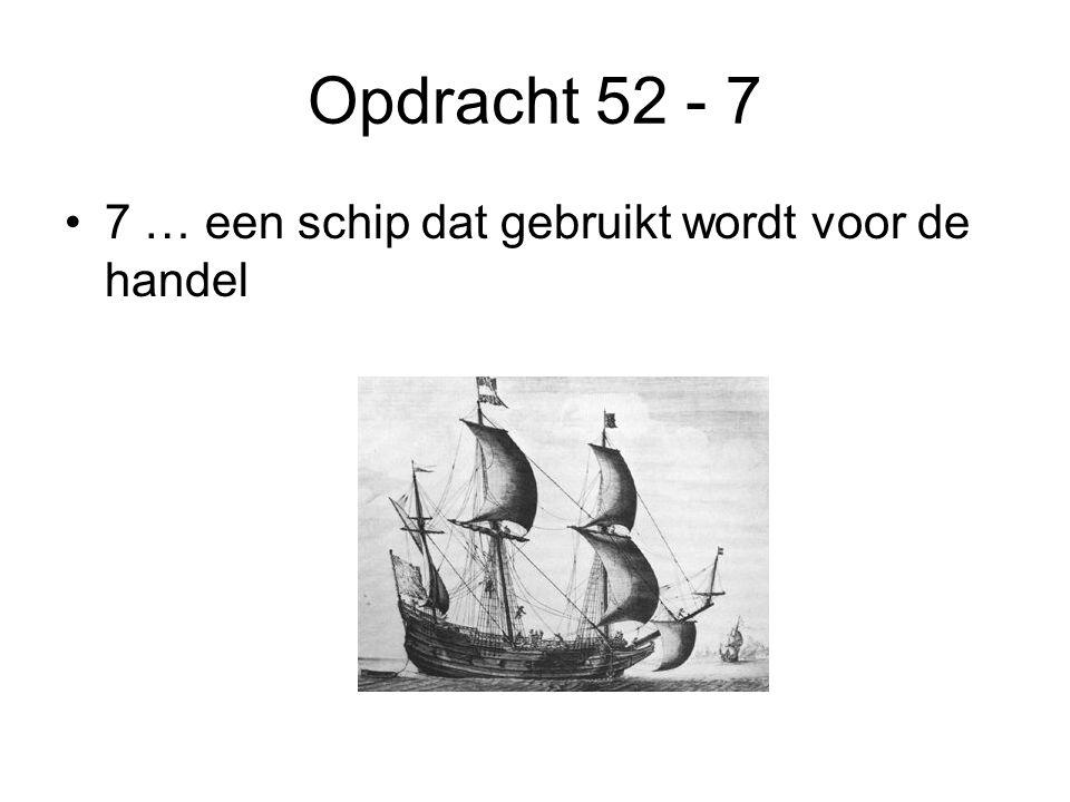 Opdracht 52 - 7 7 … een schip dat gebruikt wordt voor de handel