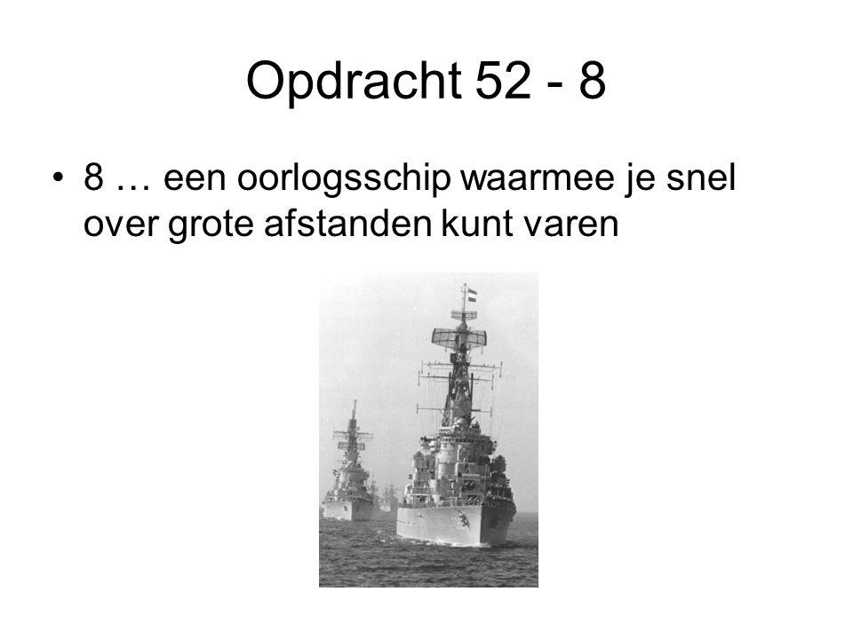 Opdracht 52 - 8 8 … een oorlogsschip waarmee je snel over grote afstanden kunt varen