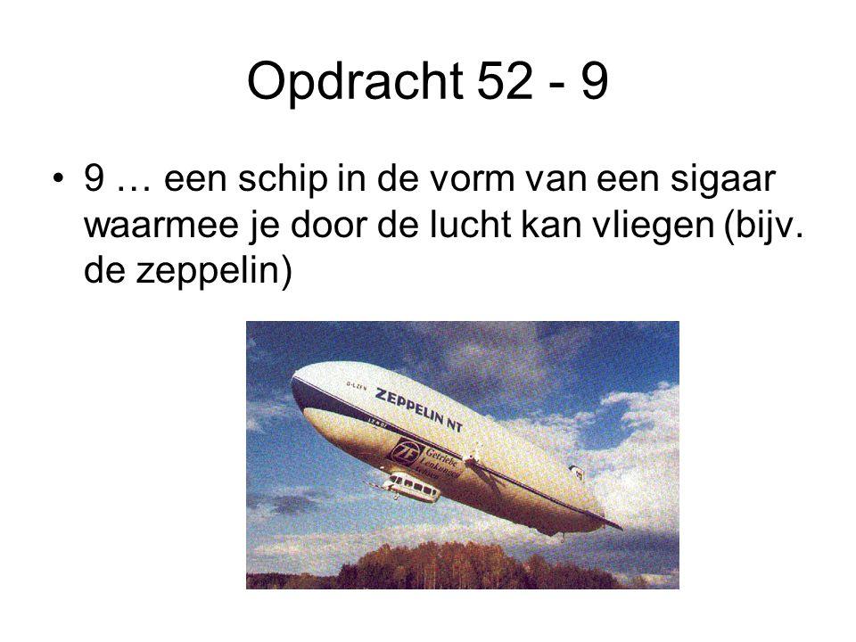 Opdracht 52 - 9 9 … een schip in de vorm van een sigaar waarmee je door de lucht kan vliegen (bijv.