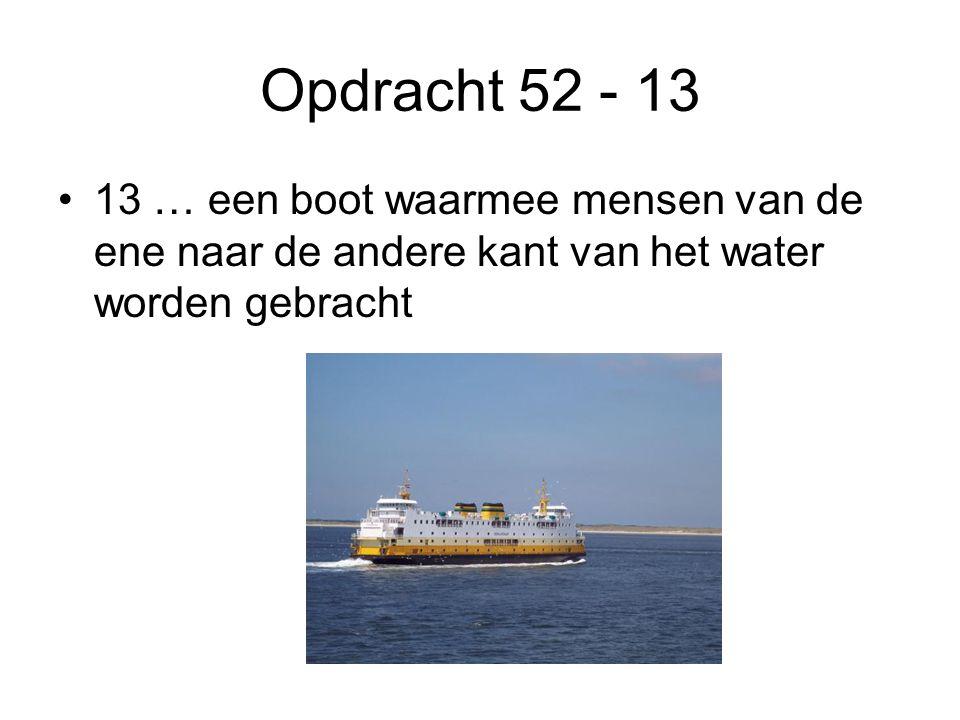 Opdracht 52 - 13 13 … een boot waarmee mensen van de ene naar de andere kant van het water worden gebracht.