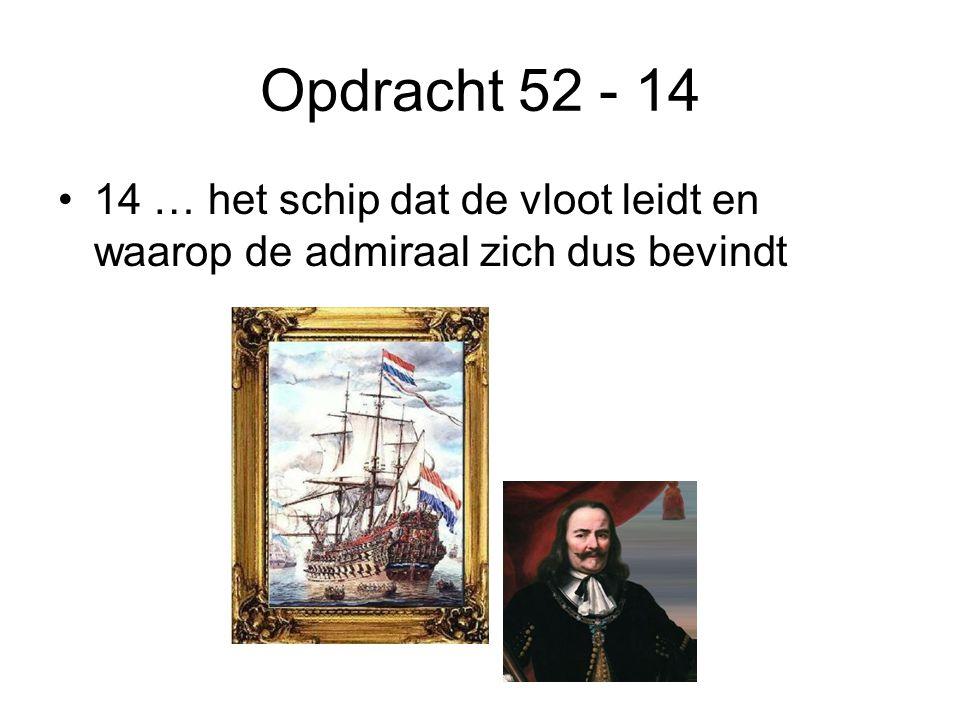 Opdracht 52 - 14 14 … het schip dat de vloot leidt en waarop de admiraal zich dus bevindt