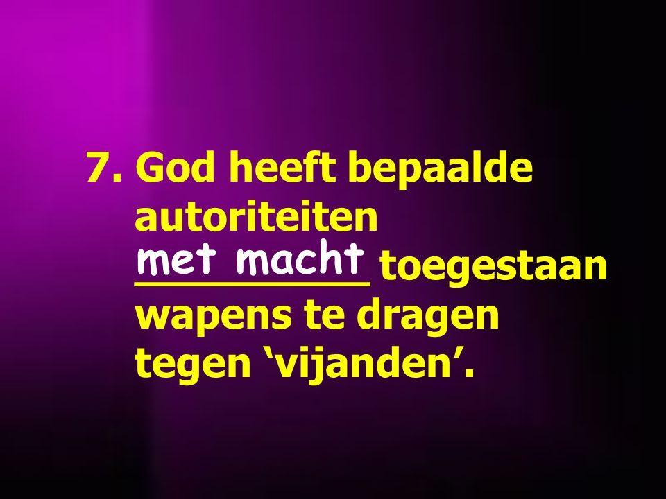 7. God heeft bepaalde autoriteiten _________ toegestaan wapens te dragen tegen 'vijanden'.