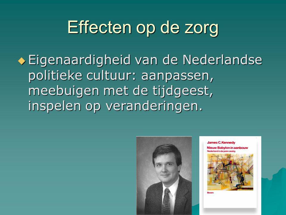 Effecten op de zorg Eigenaardigheid van de Nederlandse politieke cultuur: aanpassen, meebuigen met de tijdgeest, inspelen op veranderingen.