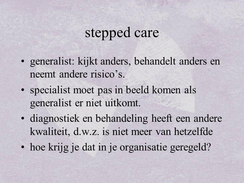 stepped care generalist: kijkt anders, behandelt anders en neemt andere risico's. specialist moet pas in beeld komen als generalist er niet uitkomt.