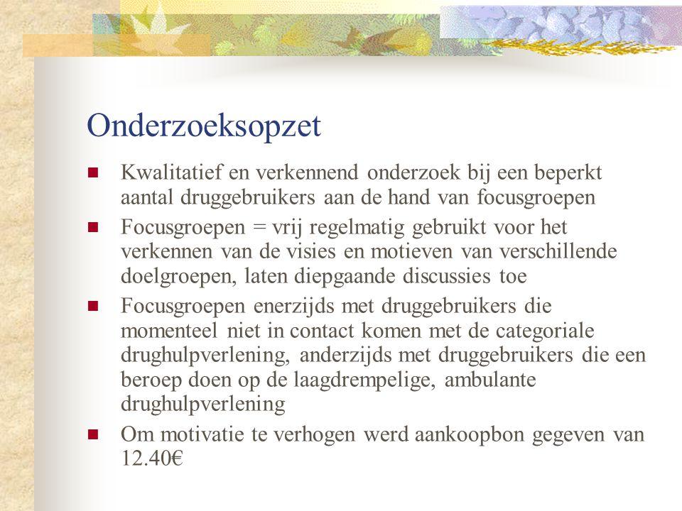 Onderzoeksopzet Kwalitatief en verkennend onderzoek bij een beperkt aantal druggebruikers aan de hand van focusgroepen.
