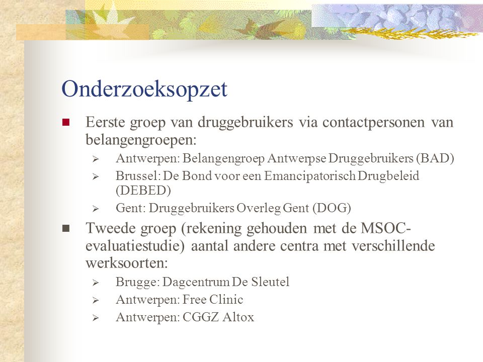 Onderzoeksopzet Eerste groep van druggebruikers via contactpersonen van belangengroepen: Antwerpen: Belangengroep Antwerpse Druggebruikers (BAD)