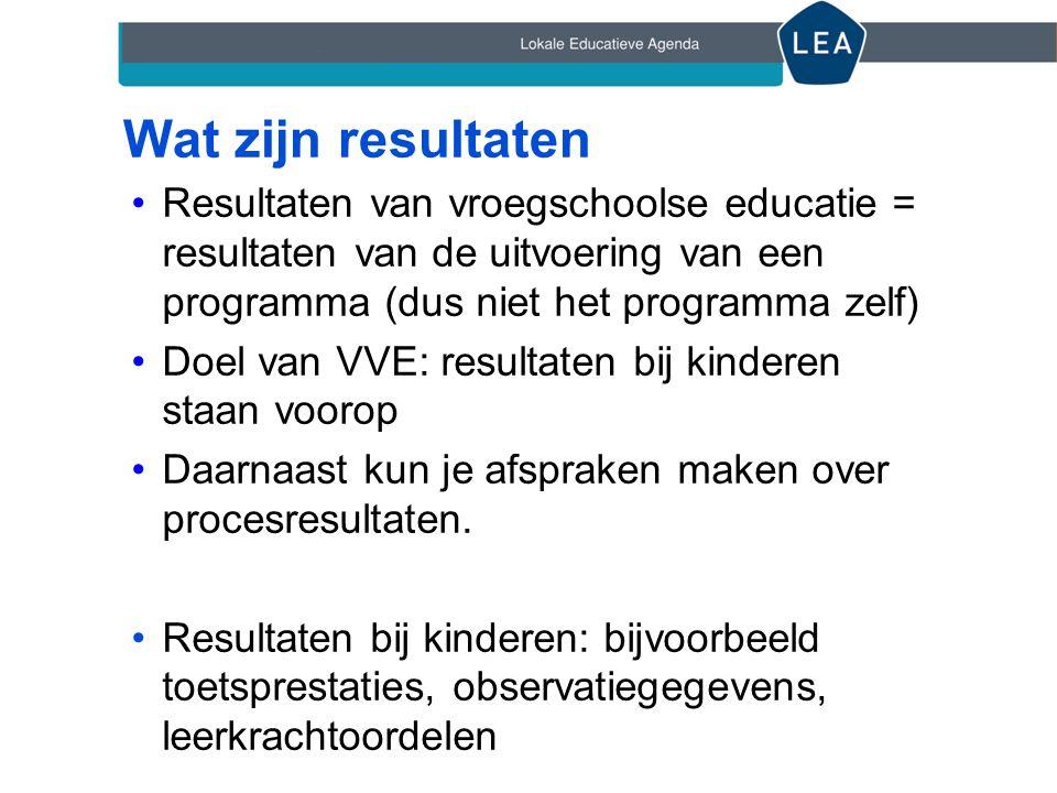 Wat zijn resultaten Resultaten van vroegschoolse educatie = resultaten van de uitvoering van een programma (dus niet het programma zelf)