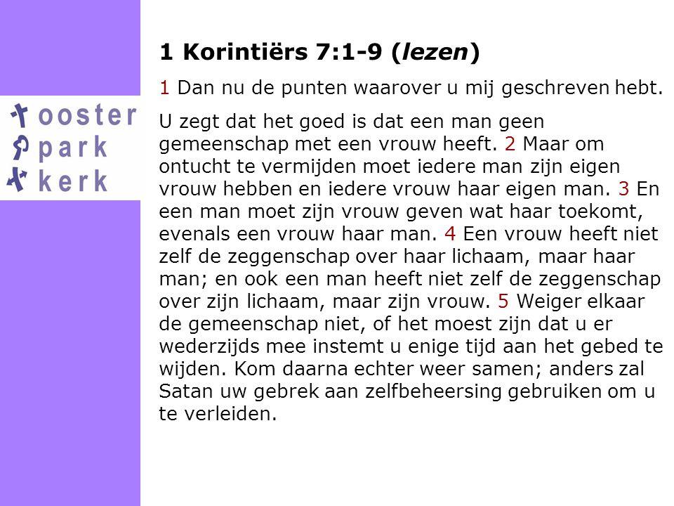 1 Korintiërs 7:1-9 (lezen) 1 Dan nu de punten waarover u mij geschreven hebt.