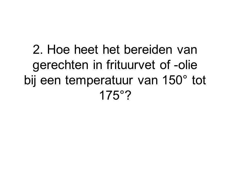 2. Hoe heet het bereiden van gerechten in frituurvet of -olie bij een temperatuur van 150° tot 175°