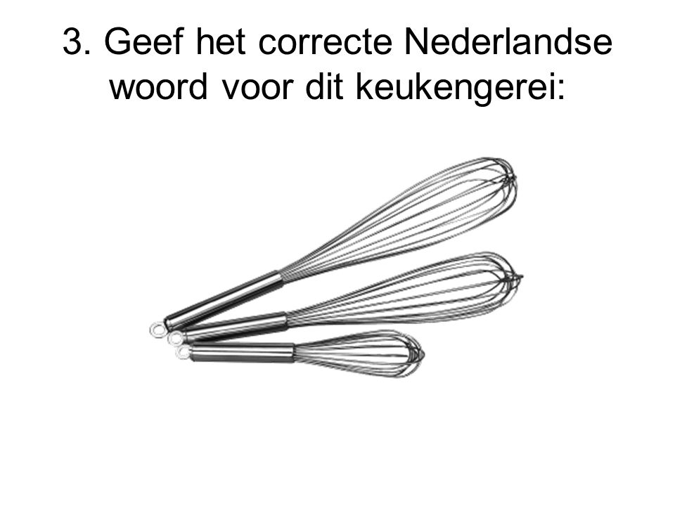 3. Geef het correcte Nederlandse woord voor dit keukengerei: