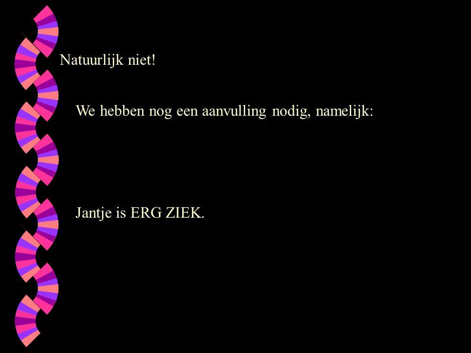 Natuurlijk niet! We hebben nog een aanvulling nodig, namelijk: Jantje is ERG ZIEK.