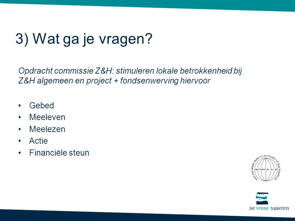 3) Wat ga je vragen Opdracht commissie Z&H: stimuleren lokale betrokkenheid bij Z&H algemeen en project + fondsenwerving hiervoor.