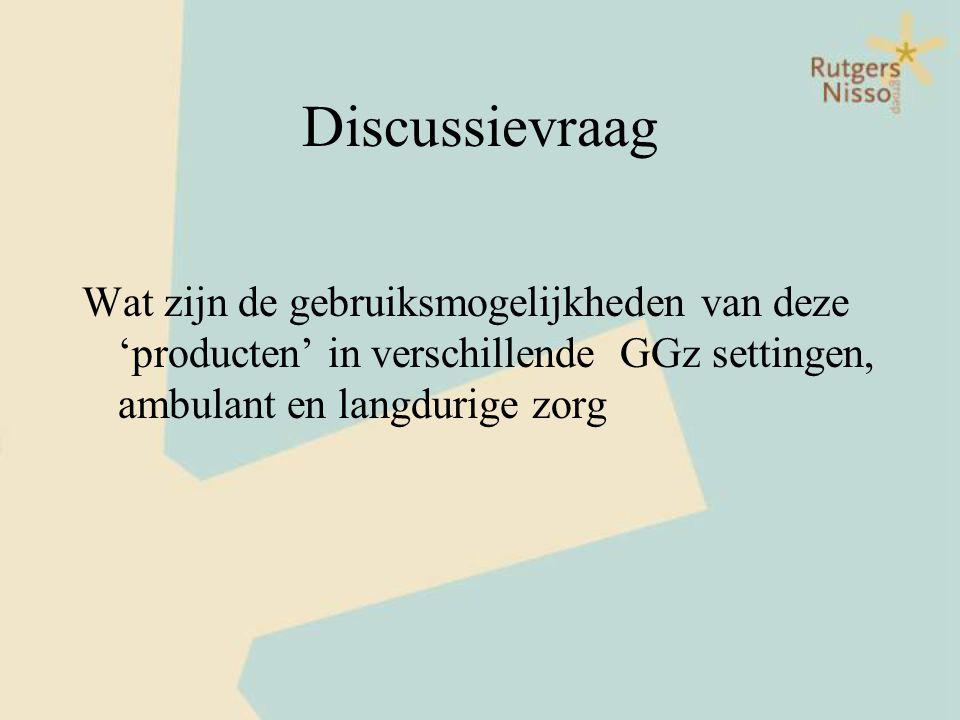 Discussievraag Wat zijn de gebruiksmogelijkheden van deze 'producten' in verschillende GGz settingen, ambulant en langdurige zorg.