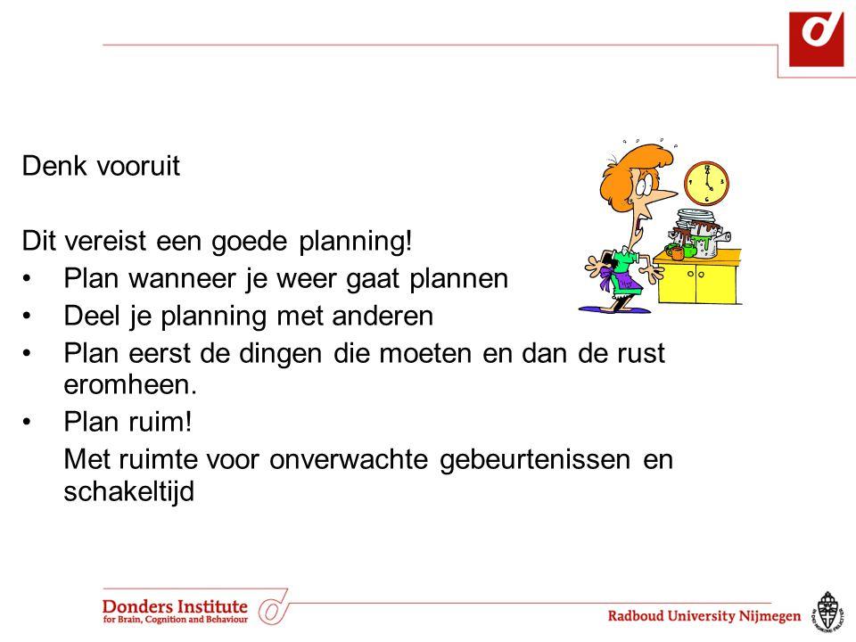 Denk vooruit Dit vereist een goede planning! Plan wanneer je weer gaat plannen. Deel je planning met anderen.