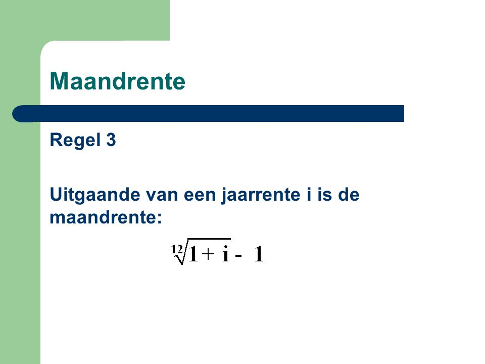 Maandrente Regel 3 Uitgaande van een jaarrente i is de maandrente: