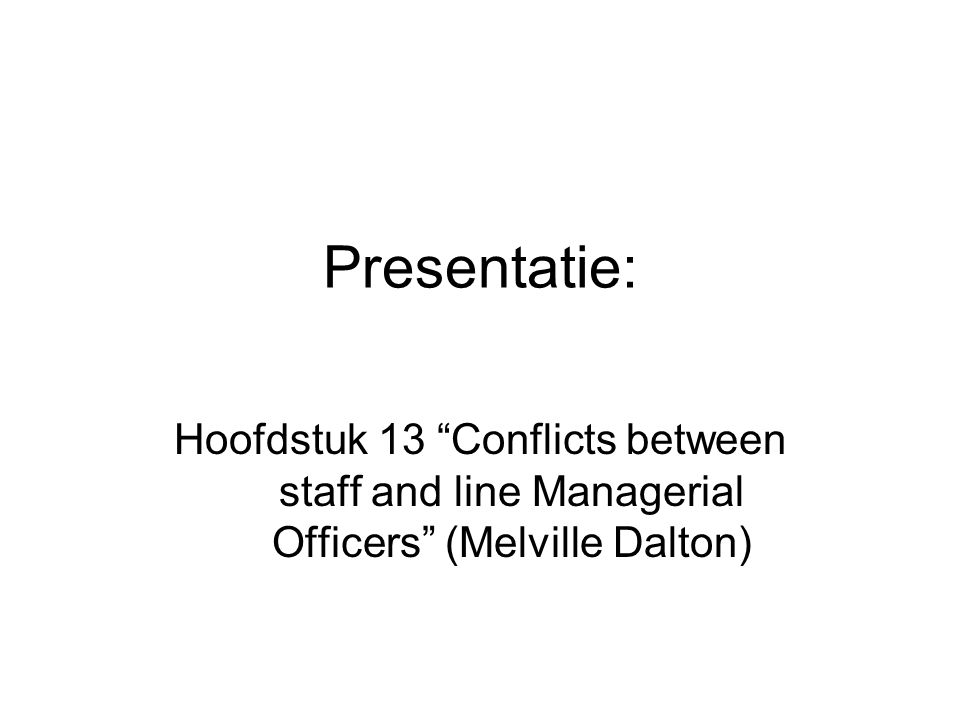 Presentatie: Hoofdstuk 13 Conflicts between staff and line Managerial Officers (Melville Dalton)