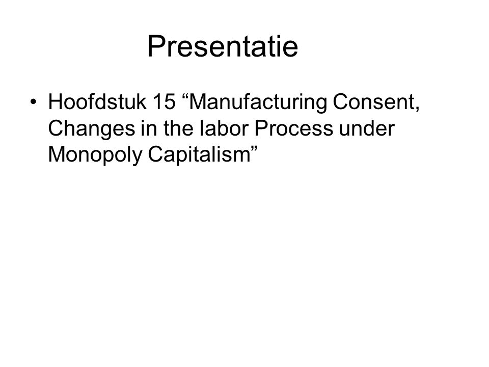 Presentatie Hoofdstuk 15 Manufacturing Consent, Changes in the labor Process under Monopoly Capitalism