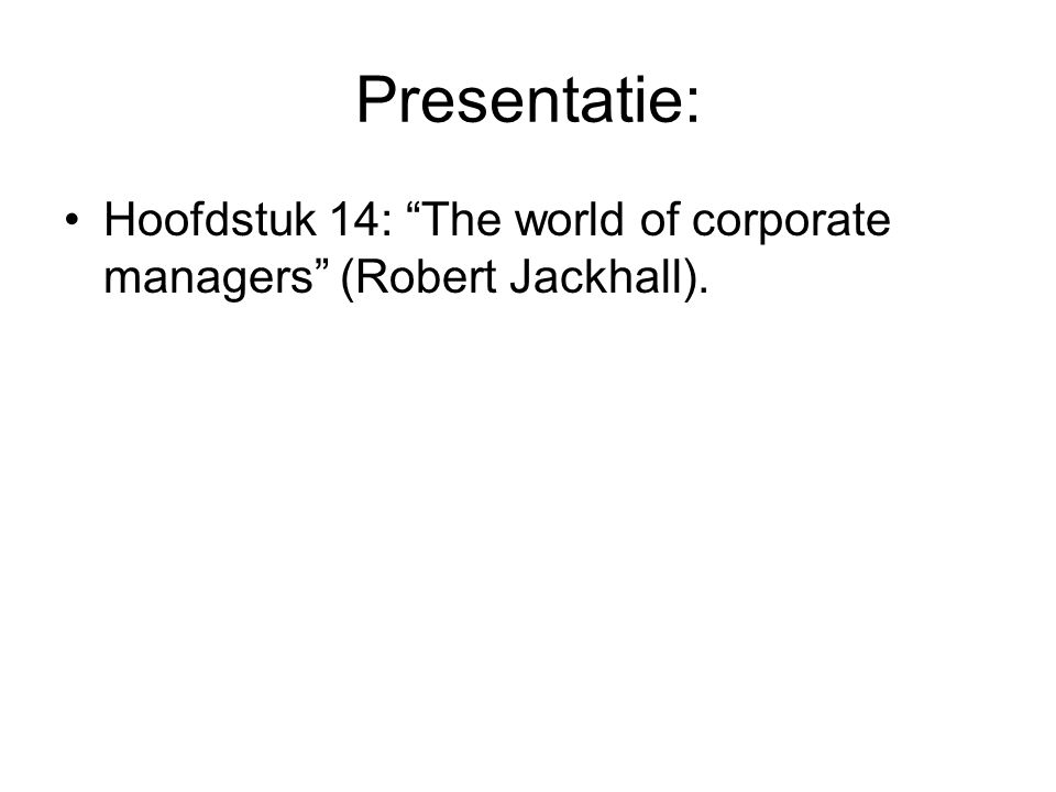 Presentatie: Hoofdstuk 14: The world of corporate managers (Robert Jackhall).