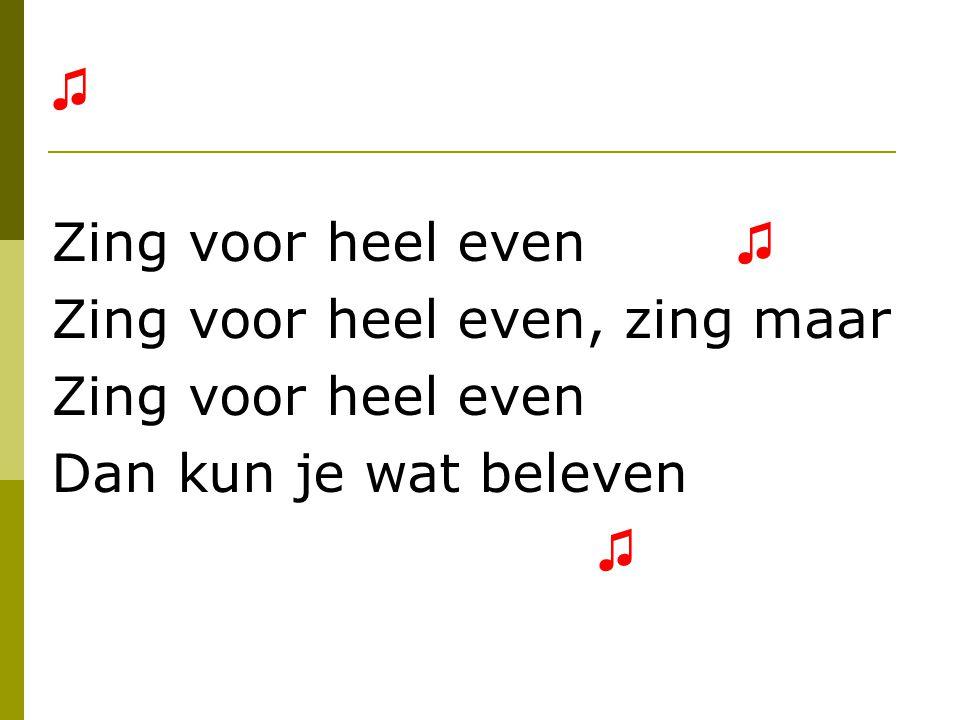 ♫ Zing voor heel even ♫ Zing voor heel even, zing maar.