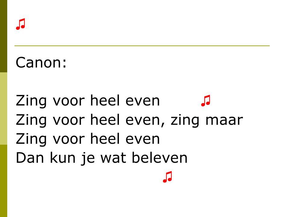 ♫ Canon: Zing voor heel even ♫ Zing voor heel even, zing maar.