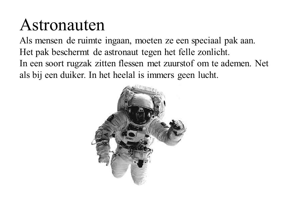 Astronauten Als mensen de ruimte ingaan, moeten ze een speciaal pak aan. Het pak beschermt de astronaut tegen het felle zonlicht.