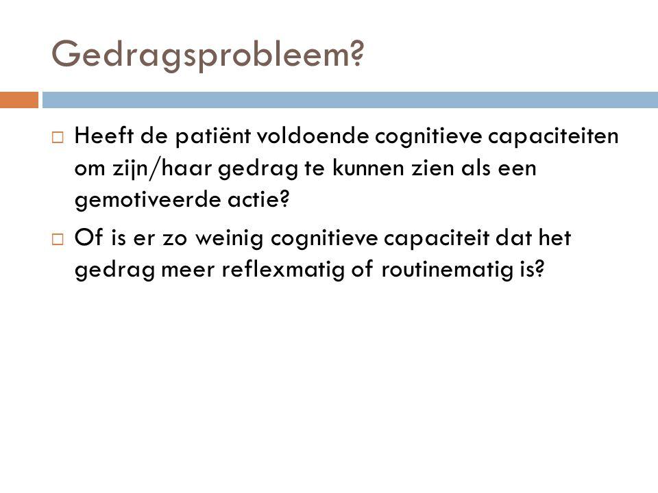Gedragsprobleem Heeft de patiënt voldoende cognitieve capaciteiten om zijn/haar gedrag te kunnen zien als een gemotiveerde actie