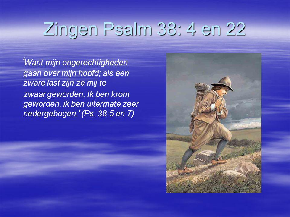 Zingen Psalm 38: 4 en 22 'Want mijn ongerechtigheden gaan over mijn hoofd; als een zware last zijn ze mij te.
