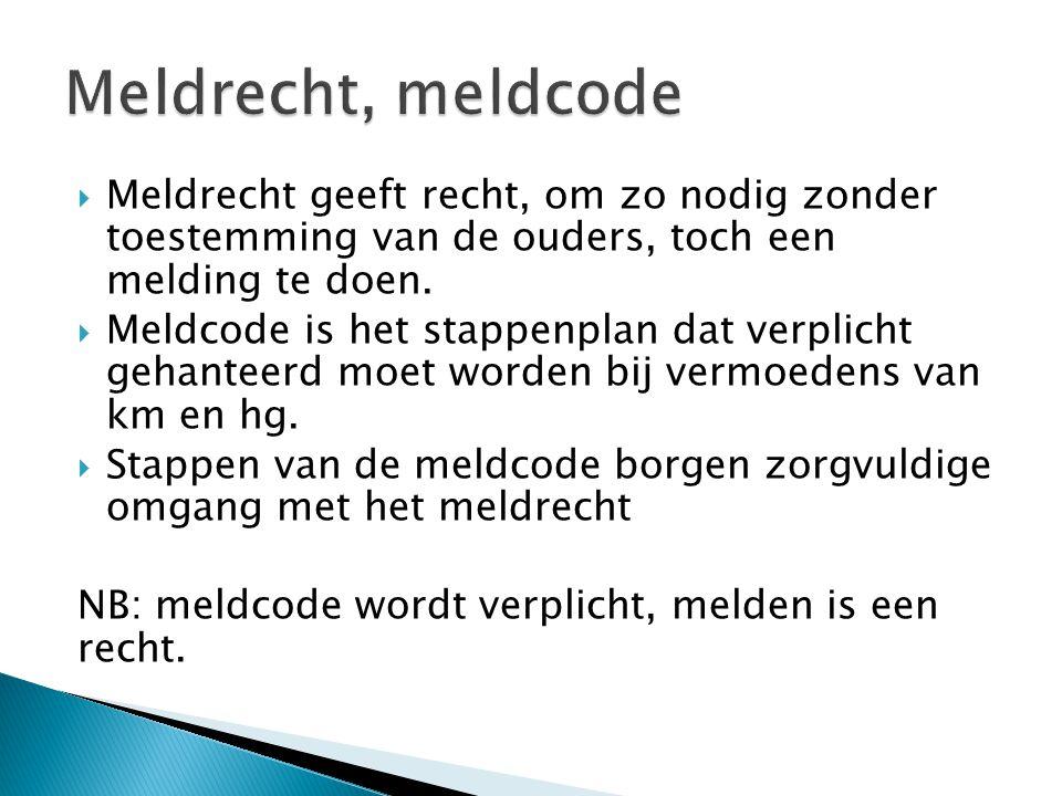 Meldrecht, meldcode Meldrecht geeft recht, om zo nodig zonder toestemming van de ouders, toch een melding te doen.