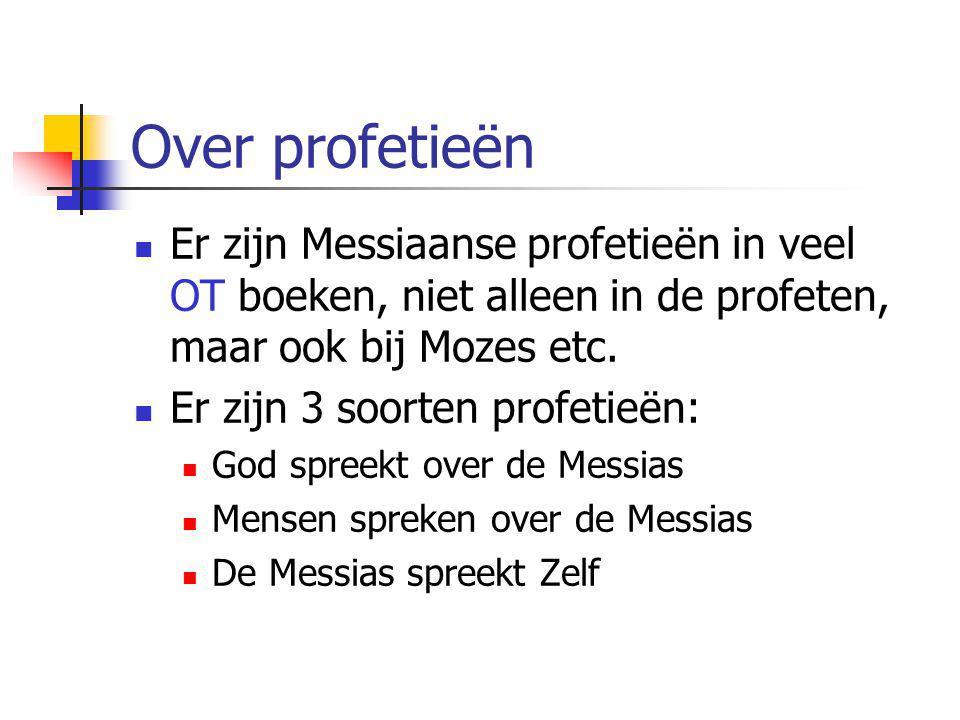 Over profetieën Er zijn Messiaanse profetieën in veel OT boeken, niet alleen in de profeten, maar ook bij Mozes etc.