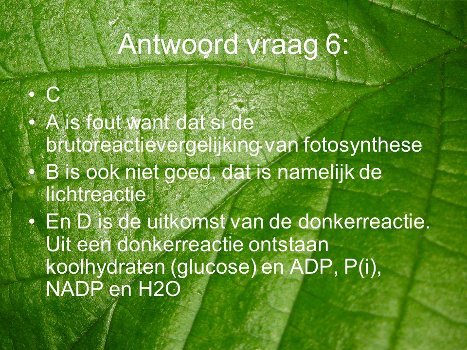 Antwoord vraag 6: C. A is fout want dat si de brutoreactievergelijking van fotosynthese. B is ook niet goed, dat is namelijk de lichtreactie.