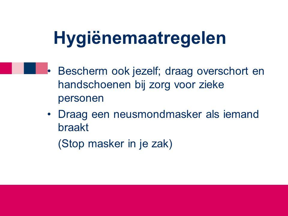 Hygiënemaatregelen Bescherm ook jezelf; draag overschort en handschoenen bij zorg voor zieke personen.