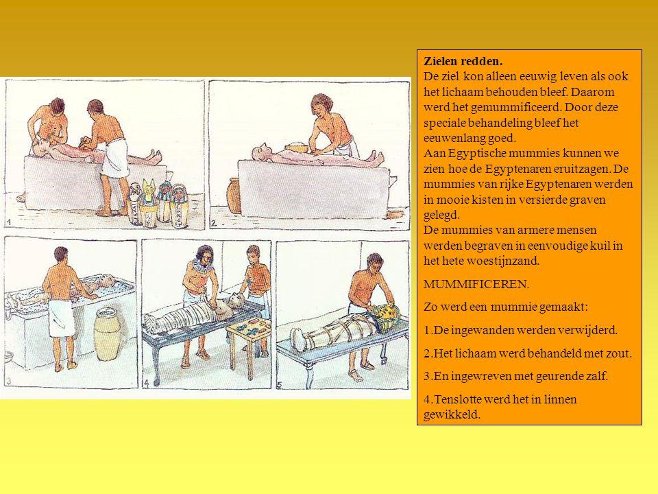 Zielen redden. De ziel kon alleen eeuwig leven als ook het lichaam behouden bleef. Daarom werd het gemummificeerd. Door deze speciale behandeling bleef het eeuwenlang goed. Aan Egyptische mummies kunnen we zien hoe de Egyptenaren eruitzagen. De mummies van rijke Egyptenaren werden in mooie kisten in versierde graven gelegd. De mummies van armere mensen werden begraven in eenvoudige kuil in het hete woestijnzand.