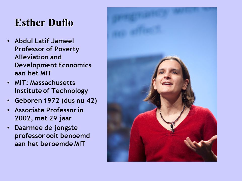 Esther Duflo Abdul Latif Jameel Professor of Poverty Alleviation and Development Economics aan het MIT.