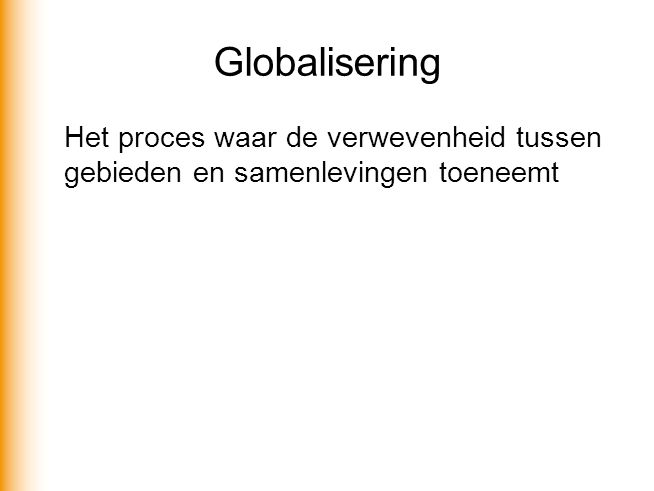 Globalisering Het proces waar de verwevenheid tussen gebieden en samenlevingen toeneemt