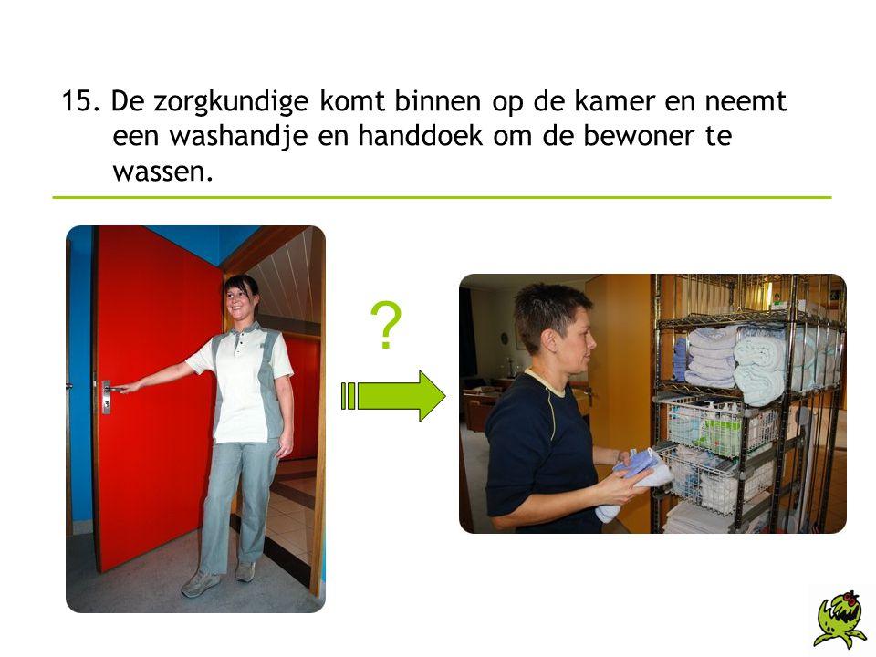 15. De zorgkundige komt binnen op de kamer en neemt een washandje en handdoek om de bewoner te wassen.