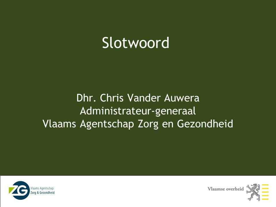 Slotwoord Dhr. Chris Vander Auwera Administrateur-generaal Vlaams Agentschap Zorg en Gezondheid