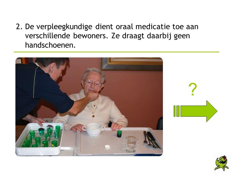 2. De verpleegkundige dient oraal medicatie toe aan verschillende bewoners. Ze draagt daarbij geen handschoenen.