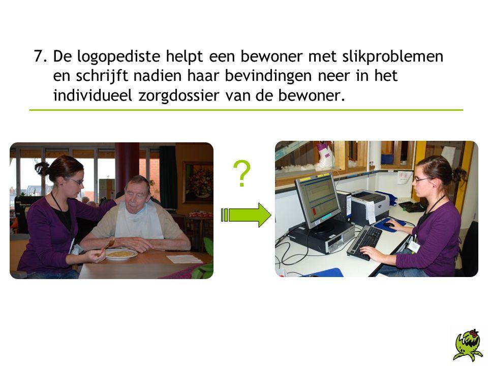 7. De logopediste helpt een bewoner met slikproblemen en schrijft nadien haar bevindingen neer in het individueel zorgdossier van de bewoner.