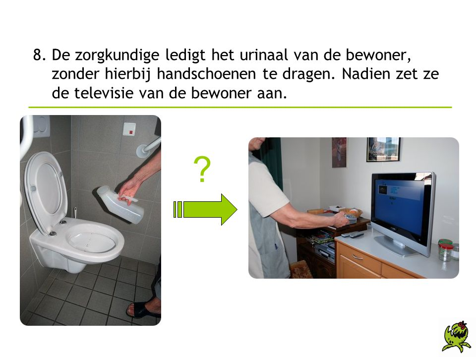 8. De zorgkundige ledigt het urinaal van de bewoner, zonder hierbij handschoenen te dragen. Nadien zet ze de televisie van de bewoner aan.