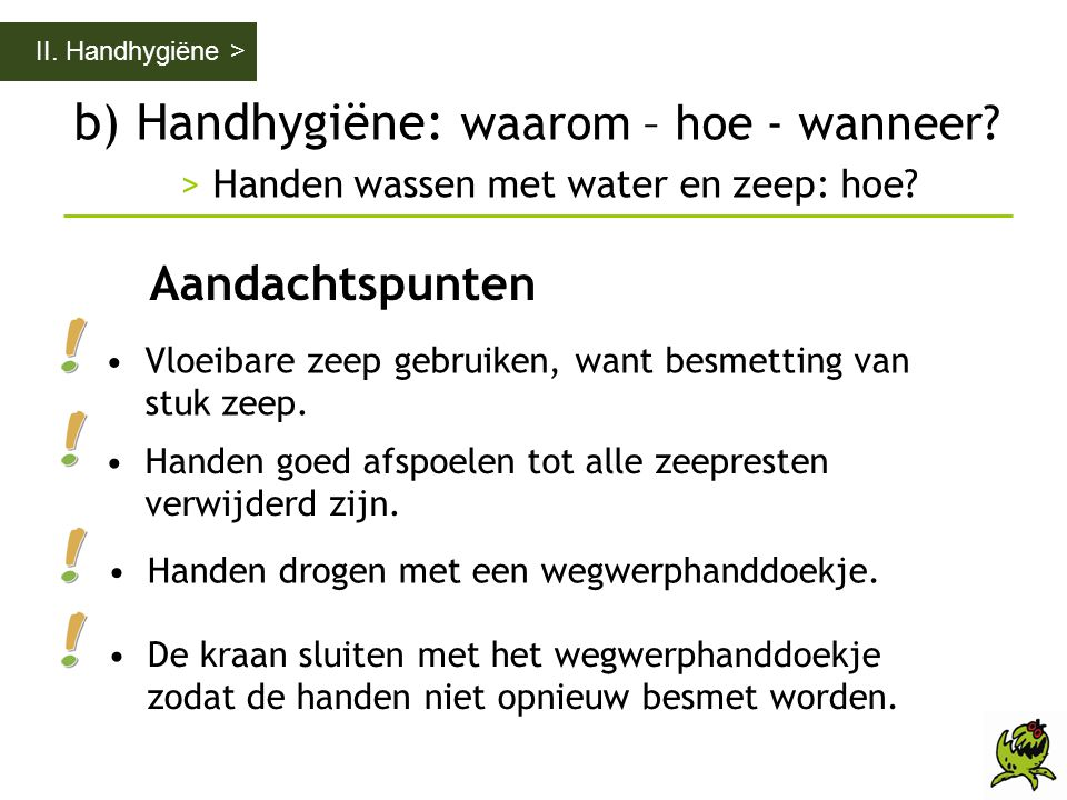 II. Handhygiëne > b) Handhygiëne: waarom – hoe - wanneer > Handen wassen met water en zeep: hoe Aandachtspunten.
