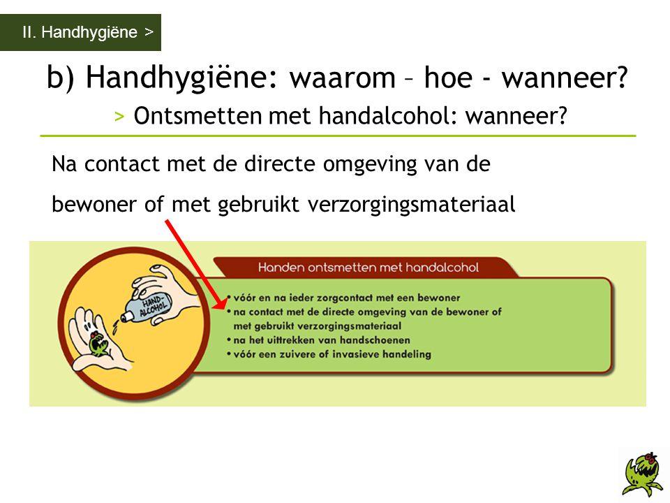II. Handhygiëne > b) Handhygiëne: waarom – hoe - wanneer > Ontsmetten met handalcohol: wanneer Na contact met de directe omgeving van de.