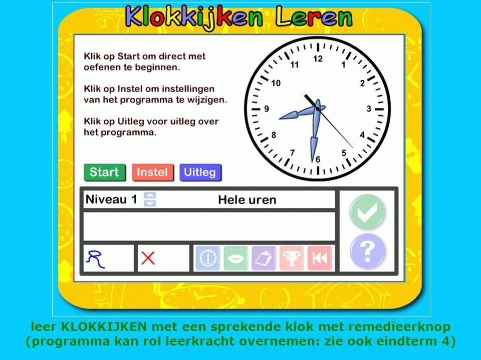 leer KLOKKIJKEN met een sprekende klok met remedieerknop (programma kan rol leerkracht overnemen: zie ook eindterm 4)